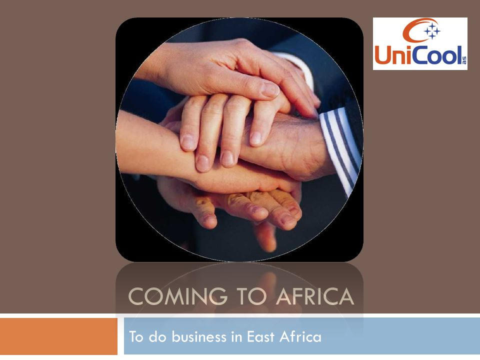 Agenda  A short description of us  Our international experience  The African Development  Our goals in Africa  Advantages of doing business in East Africa  SWOT of UniCool in Africa  Outlook  Our experiences  Questions Our office in Das es Salaam, Tanzania