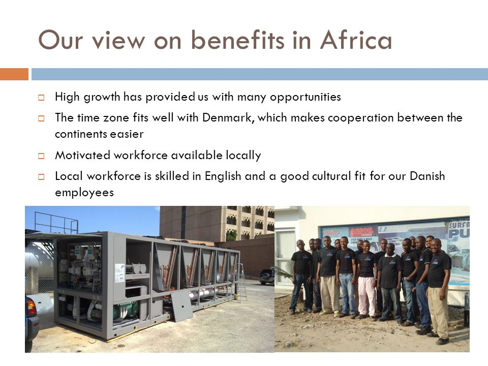 Our view on benefits in Africa  High growth has provided us with many opportunities  The time zone fits well with Denmark, which makes cooperation between the continents easier  Motivated workforce available locally  Local workforce is skilled in English and a good cultural fit for our Danish employees