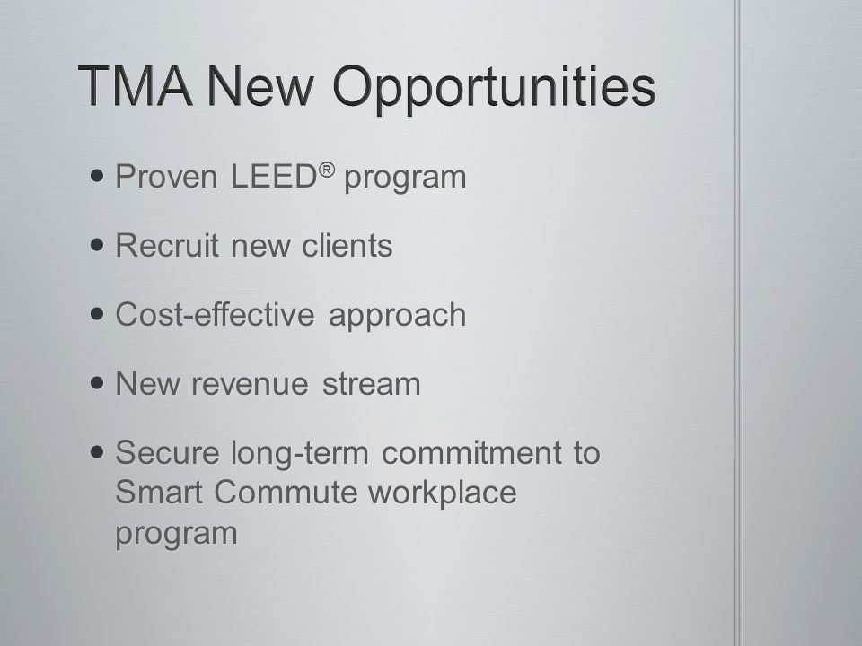 Proven LEED ® program Proven LEED ® program Recruit new clients Recruit new clients Cost-effective approach Cost-effective approach New revenue stream New revenue stream Secure long-term commitment to Smart Commute workplace program Secure long-term commitment to Smart Commute workplace program