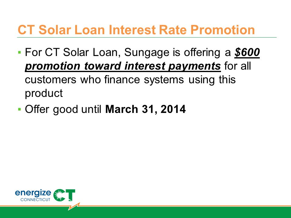 CT Solar Loan Interest Rate Promotion ▪For CT Solar Loan, Sungage is offering a $600 promotion toward interest payments for all customers who finance systems using this product ▪Offer good until March 31, 2014