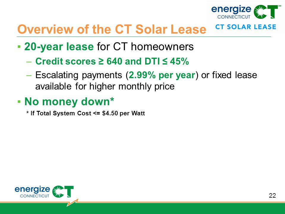Overview of the CT Solar Lease ▪20-year lease for CT homeowners –Credit scores ≥ 640 and DTI ≤ 45% –Escalating payments (2.99% per year) or fixed lease available for higher monthly price ▪No money down* * If Total System Cost <= $4.50 per Watt 22