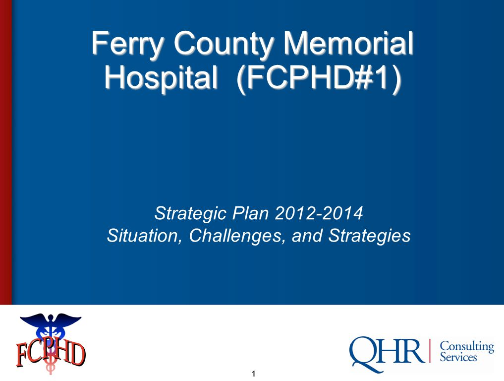 1 Ferry County Memorial Hospital (FCPHD#1) Strategic Plan 2012-2014 Situation, Challenges, and Strategies