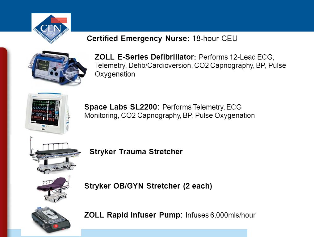 ZOLL E-Series Defibrillator : Performs 12-Lead ECG, Telemetry, Defib/Cardioversion, CO2 Capnography, BP, Pulse Oxygenation Space Labs SL2200: Performs Telemetry, ECG Monitoring, CO2 Capnography, BP, Pulse Oxygenation Stryker Trauma Stretcher Stryker OB/GYN Stretcher (2 each) ZOLL Rapid Infuser Pump: Infuses 6,000mls/hour Certified Emergency Nurse: 18-hour CEU