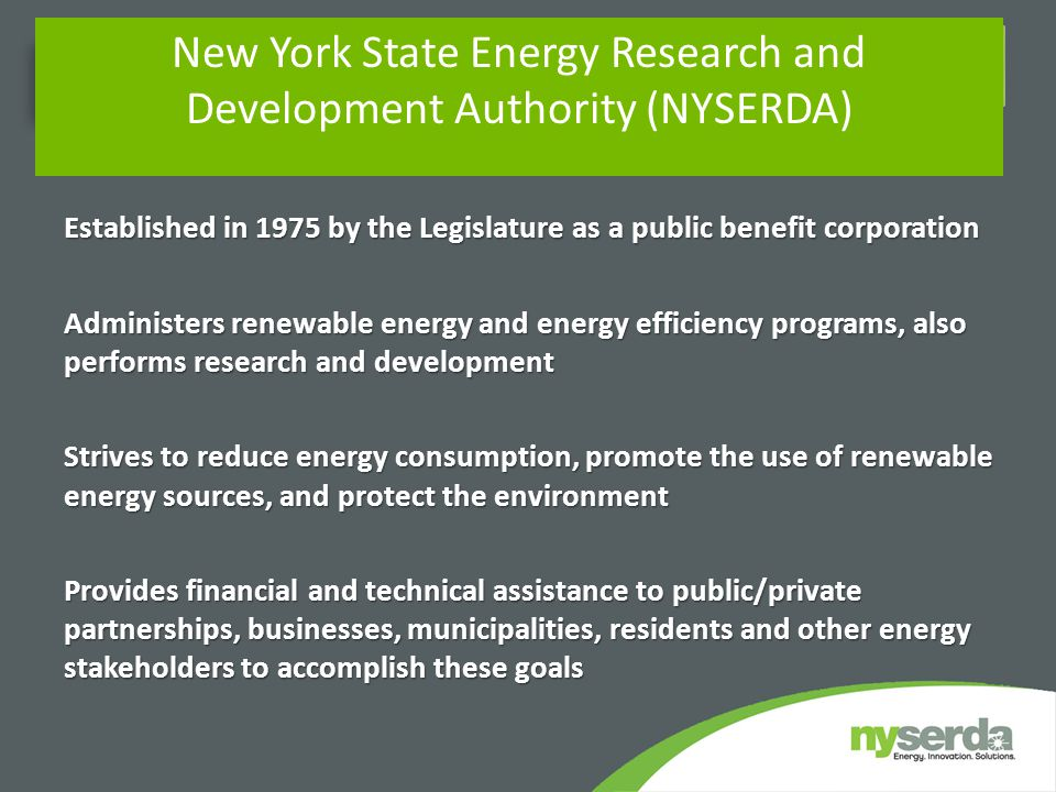 Established in 1975 by the Legislature as a public benefit corporation Administers renewable energy and energy efficiency programs, also performs research and development Strives to reduce energy consumption, promote the use of renewable energy sources, and protect the environment Provides financial and technical assistance to public/private partnerships, businesses, municipalities, residents and other energy stakeholders to accomplish these goals New York State Energy Research and Development Authority (NYSERDA)
