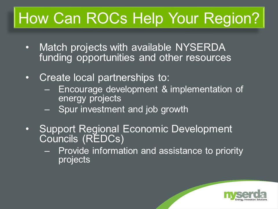 Match projects with available NYSERDA funding opportunities and other resources Create local partnerships to: –Encourage development & implementation of energy projects –Spur investment and job growth Support Regional Economic Development Councils (REDCs) –Provide information and assistance to priority projects How Can ROCs Help Your Region