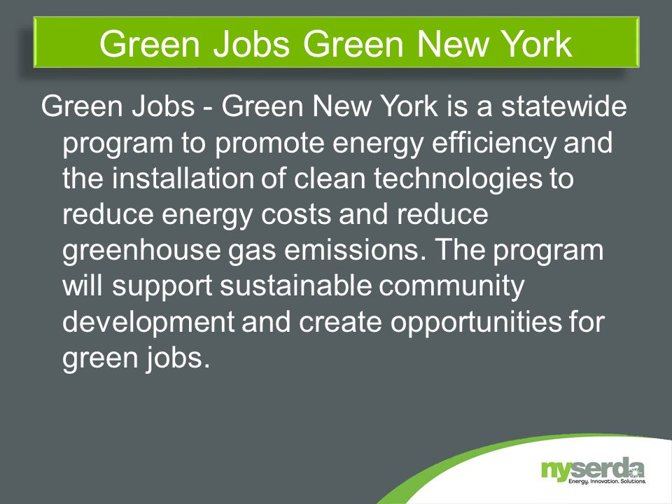 Green Jobs - Green New York is a statewide program to promote energy efficiency and the installation of clean technologies to reduce energy costs and reduce greenhouse gas emissions.