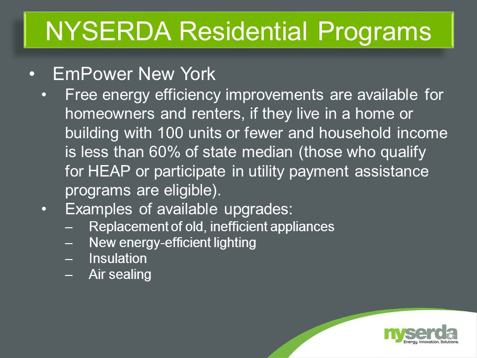 EmPower New York Free energy efficiency improvements are available for homeowners and renters, if they live in a home or building with 100 units or fewer and household income is less than 60% of state median (those who qualify for HEAP or participate in utility payment assistance programs are eligible).