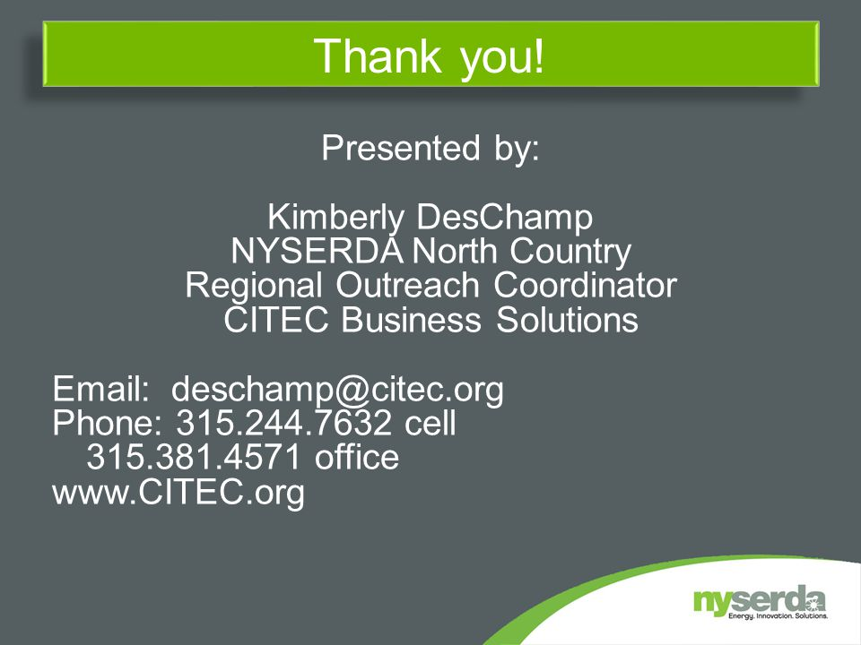 Presented by: Kimberly DesChamp NYSERDA North Country Regional Outreach Coordinator CITEC Business Solutions Email: deschamp@citec.org Phone: 315.244.7632 cell 315.381.4571 office www.CITEC.org Thank you!