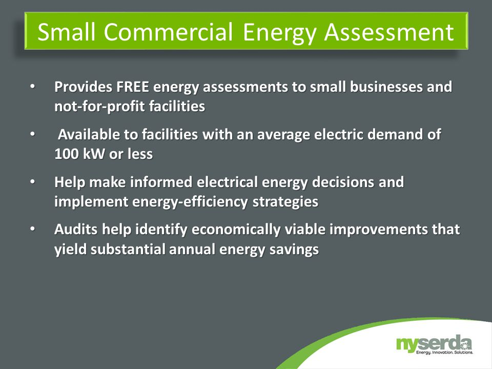 Small Commercial Energy Assessment Provides FREE energy assessments to small businesses and not-for-profit facilities Provides FREE energy assessments to small businesses and not-for-profit facilities Available to facilities with an average electric demand of 100 kW or less Available to facilities with an average electric demand of 100 kW or less Help make informed electrical energy decisions and implement energy-efficiency strategies Help make informed electrical energy decisions and implement energy-efficiency strategies Audits help identify economically viable improvements that yield substantial annual energy savings Audits help identify economically viable improvements that yield substantial annual energy savings