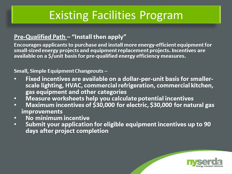 Existing Facilities Program Pre-Qualified Path – Install then apply Encourages applicants to purchase and install more energy-efficient equipment for small-sized energy projects and equipment replacement projects.