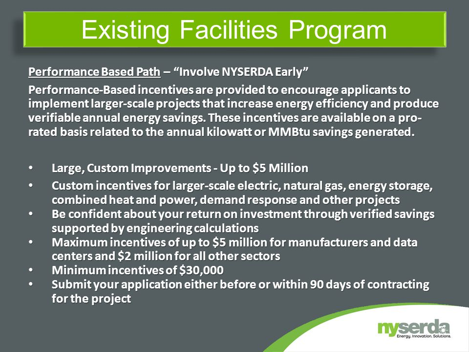 Existing Facilities Program Performance Based Path – Involve NYSERDA Early Performance-Based incentives are provided to encourage applicants to implement larger-scale projects that increase energy efficiency and produce verifiable annual energy savings.