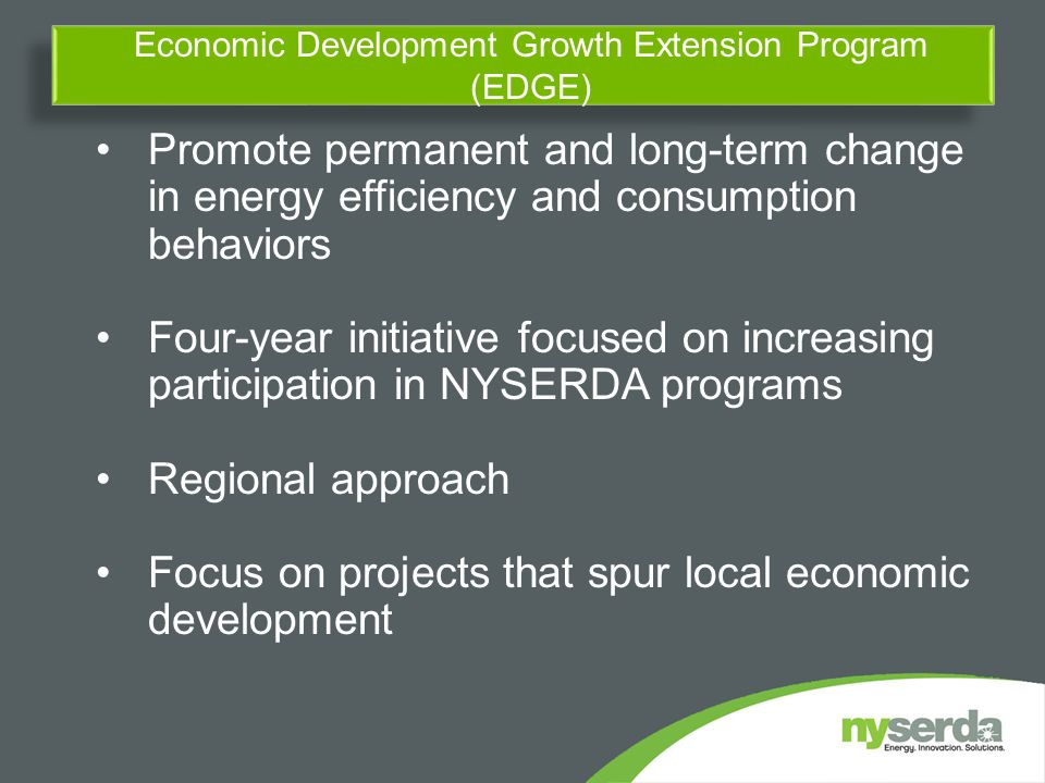 Promote permanent and long-term change in energy efficiency and consumption behaviors Four-year initiative focused on increasing participation in NYSERDA programs Regional approach Focus on projects that spur local economic development Economic Development Growth Extension Program (EDGE)