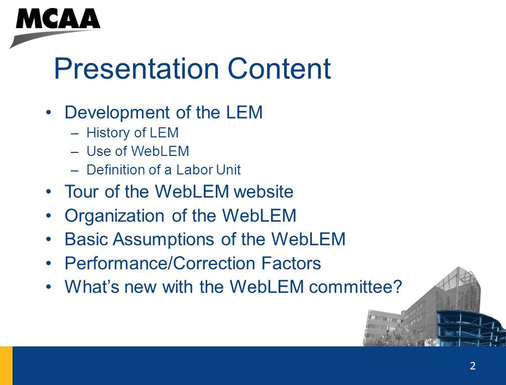 2 Presentation Content Development of the LEM –History of LEM –Use of WebLEM –Definition of a Labor Unit Tour of the WebLEM website Organization of th