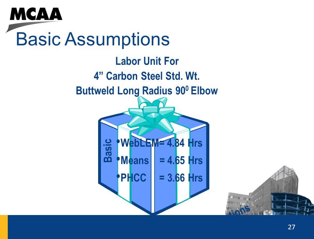 """27 Basic Assumptions 2020 Labor Unit For 4"""" Carbon Steel Std. Wt. Buttweld Long Radius 90 0 Elbow Basic Assumptions WebLEM= 4.84 Hrs Means = 4.65 Hrs"""