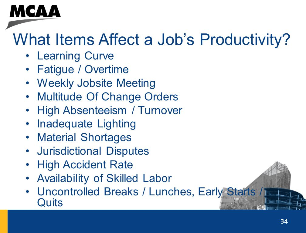 34 What Items Affect a Job's Productivity? Learning Curve Fatigue / Overtime Weekly Jobsite Meeting Multitude Of Change Orders High Absenteeism / Turn