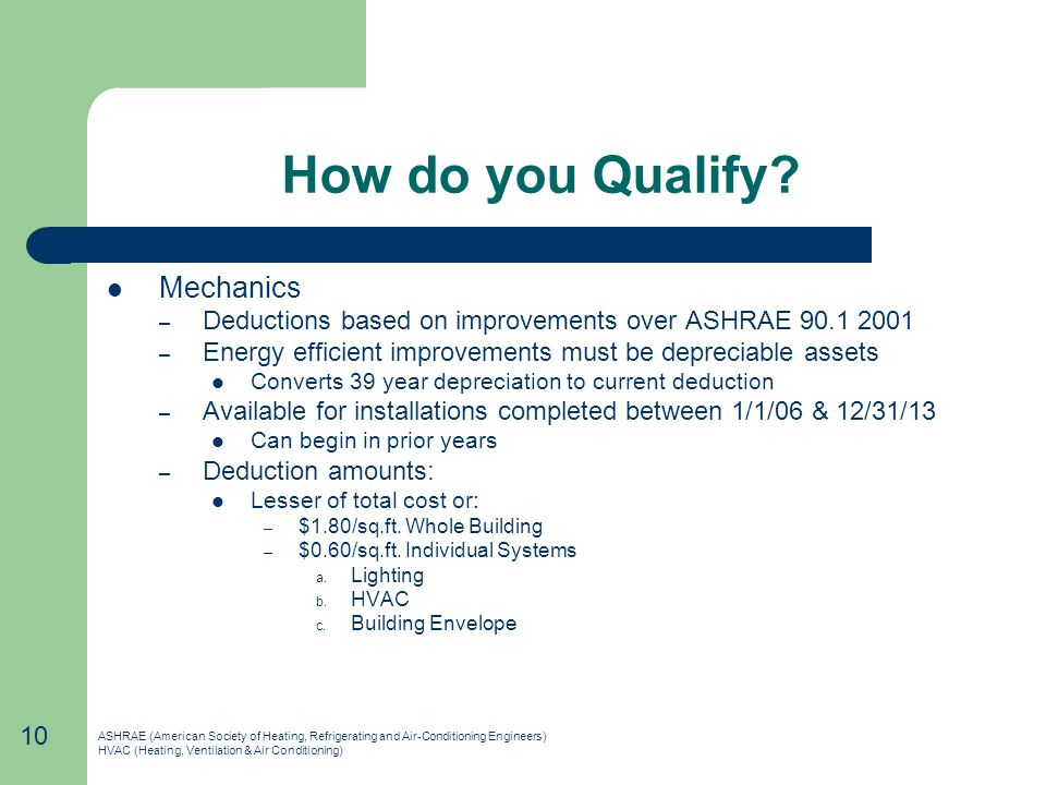 How do you Qualify? Mechanics – Deductions based on improvements over ASHRAE 90.1 2001 – Energy efficient improvements must be depreciable assets Conv