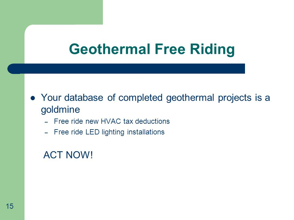 Geothermal Free Riding Your database of completed geothermal projects is a goldmine – Free ride new HVAC tax deductions – Free ride LED lighting installations ACT NOW.
