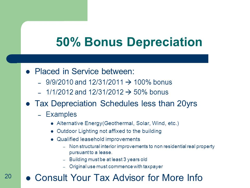 50% Bonus Depreciation Placed in Service between: – 9/9/2010 and 12/31/2011  100% bonus – 1/1/2012 and 12/31/2012  50% bonus Tax Depreciation Schedules less than 20yrs – Examples Alternative Energy(Geothermal, Solar, Wind, etc.) Outdoor Lighting not affixed to the building Qualified leasehold improvements – Non structural interior improvements to non residential real property pursuant to a lease.