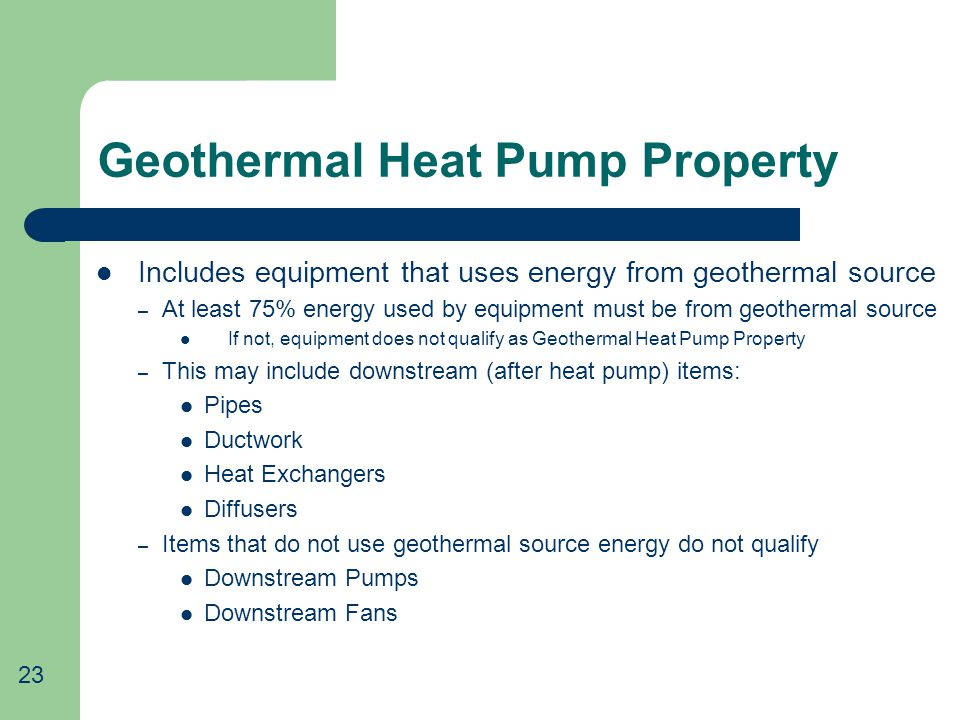 Geothermal Heat Pump Property Includes equipment that uses energy from geothermal source – At least 75% energy used by equipment must be from geothermal source If not, equipment does not qualify as Geothermal Heat Pump Property – This may include downstream (after heat pump) items: Pipes Ductwork Heat Exchangers Diffusers – Items that do not use geothermal source energy do not qualify Downstream Pumps Downstream Fans 23