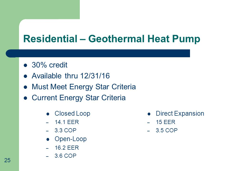 Residential – Geothermal Heat Pump 30% credit Available thru 12/31/16 Must Meet Energy Star Criteria Current Energy Star Criteria 25 Closed Loop – 14.1 EER – 3.3 COP Open-Loop – 16.2 EER – 3.6 COP Direct Expansion – 15 EER – 3.5 COP