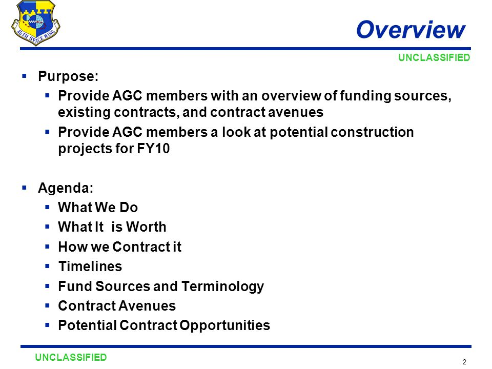UNCLASSIFIED 2 Overview  Purpose:  Provide AGC members with an overview of funding sources, existing contracts, and contract avenues  Provide AGC members a look at potential construction projects for FY10  Agenda:  What We Do  What It is Worth  How we Contract it  Timelines  Fund Sources and Terminology  Contract Avenues  Potential Contract Opportunities