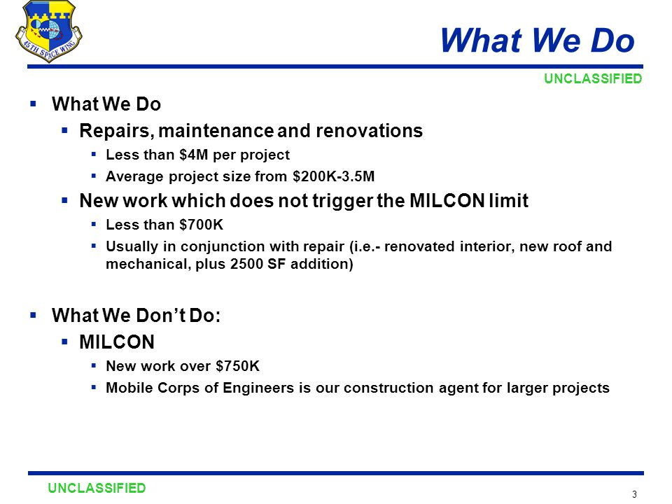 UNCLASSIFIED 3 What We Do  What We Do  Repairs, maintenance and renovations  Less than $4M per project  Average project size from $200K-3.5M  New work which does not trigger the MILCON limit  Less than $700K  Usually in conjunction with repair (i.e.- renovated interior, new roof and mechanical, plus 2500 SF addition)  What We Don't Do:  MILCON  New work over $750K  Mobile Corps of Engineers is our construction agent for larger projects
