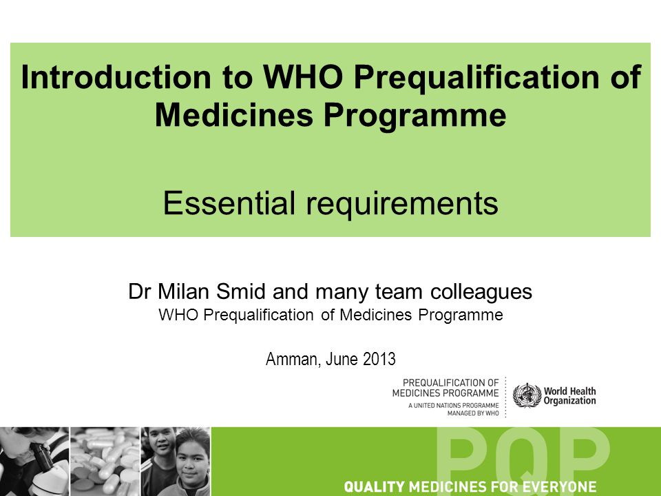 Introduction to WHO Prequalification of Medicines Programme Essential requirements Dr Milan Smid and many team colleagues WHO Prequalification of Medi
