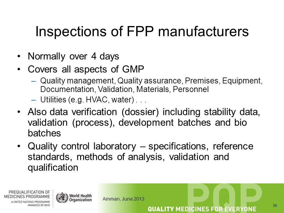 Amman, June 2013 Inspections of FPP manufacturers Normally over 4 days Covers all aspects of GMP –Quality management, Quality assurance, Premises, Equ