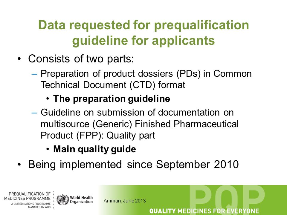 Amman, June 2013 Data requested for prequalification guideline for applicants Consists of two parts: –Preparation of product dossiers (PDs) in Common