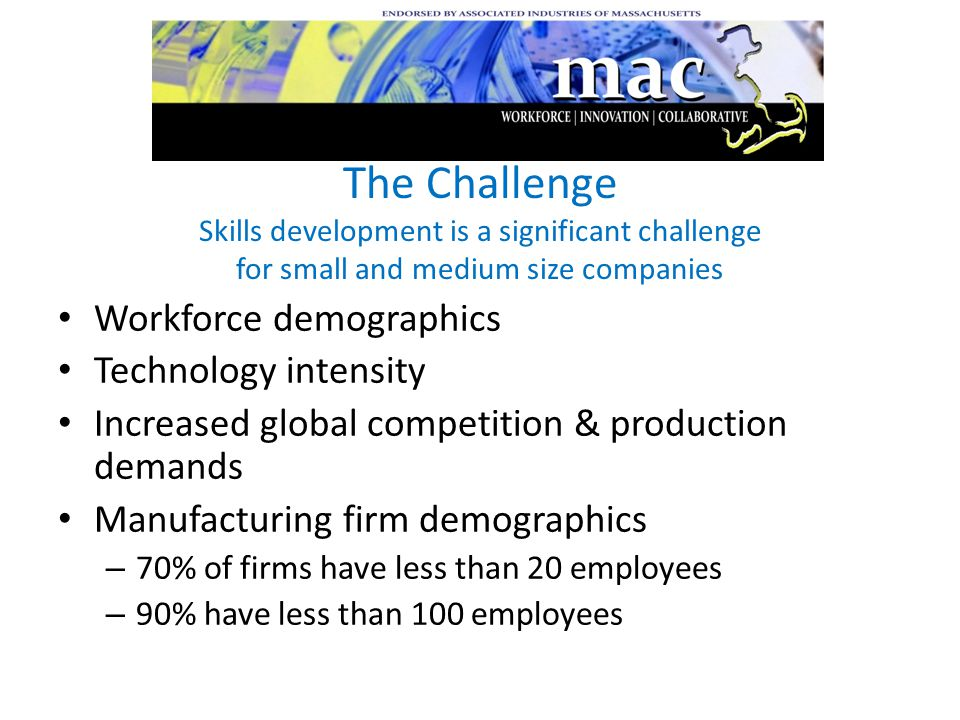 The Challenge Skills development is a significant challenge for small and medium size companies Workforce demographics Technology intensity Increased global competition & production demands Manufacturing firm demographics – 70% of firms have less than 20 employees – 90% have less than 100 employees