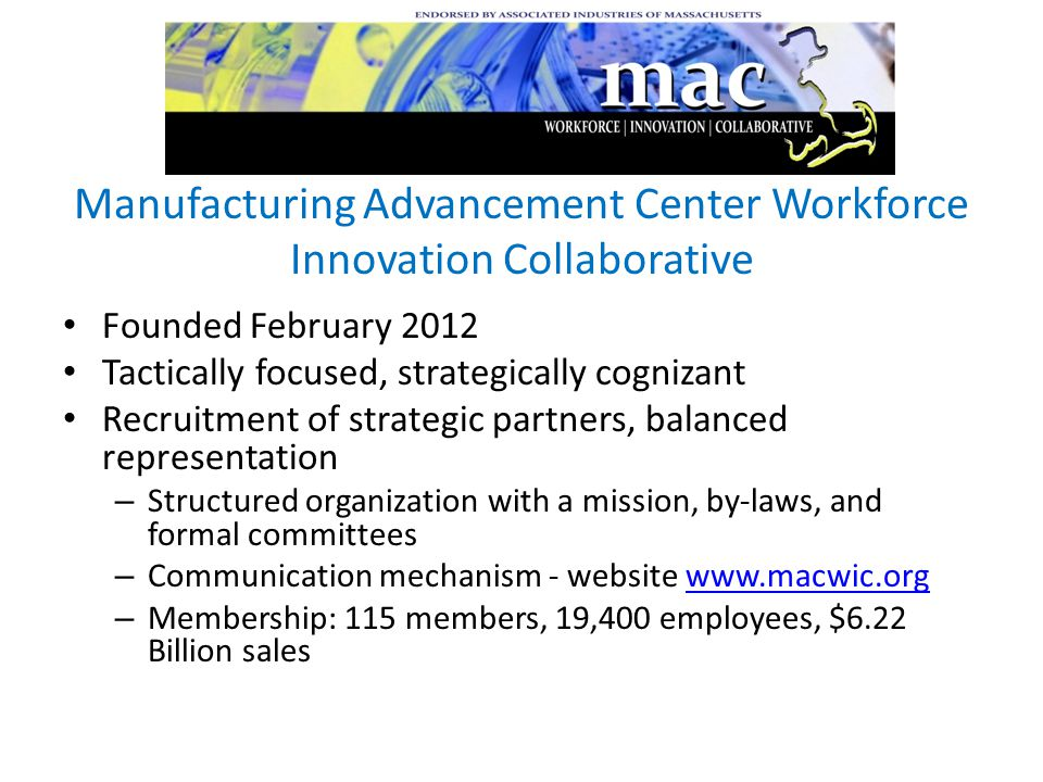 Manufacturing Advancement Center Workforce Innovation Collaborative Founded February 2012 Tactically focused, strategically cognizant Recruitment of strategic partners, balanced representation – Structured organization with a mission, by-laws, and formal committees – Communication mechanism - website www.macwic.orgwww.macwic.org – Membership: 115 members, 19,400 employees, $6.22 Billion sales