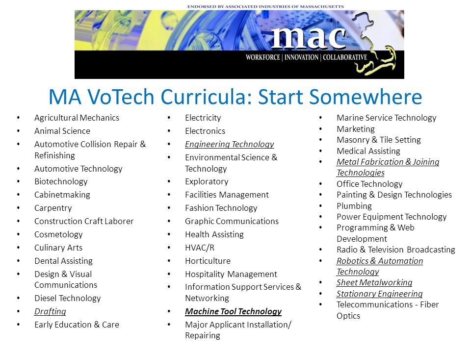 MA VoTech Curricula: Start Somewhere Agricultural Mechanics Animal Science Automotive Collision Repair & Refinishing Automotive Technology Biotechnology Cabinetmaking Carpentry Construction Craft Laborer Cosmetology Culinary Arts Dental Assisting Design & Visual Communications Diesel Technology Drafting Early Education & Care Electricity Electronics Engineering Technology Environmental Science & Technology Exploratory Facilities Management Fashion Technology Graphic Communications Health Assisting HVAC/R Horticulture Hospitality Management Information Support Services & Networking Machine Tool Technology Major Applicant Installation/ Repairing Marine Service Technology Marketing Masonry & Tile Setting Medical Assisting Metal Fabrication & Joining Technologies Office Technology Painting & Design Technologies Plumbing Power Equipment Technology Programming & Web Development Radio & Television Broadcasting Robotics & Automation Technology Sheet Metalworking Stationary Engineering Telecommunications - Fiber Optics