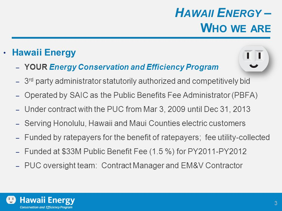 Conservation and Efficiency Program Hawaii Energy – YOUR Energy Conservation and Efficiency Program – 3 rd party administrator statutorily authorized