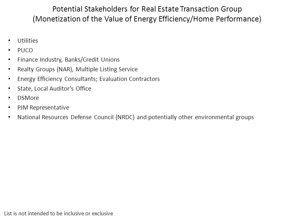 Potential Stakeholders for Real Estate Transaction Group (Monetization of the Value of Energy Efficiency/Home Performance) Utilities PUCO Finance Industry, Banks/Credit Unions Realty Groups (NAR), Multiple Listing Service Energy Efficiency Consultants; Evaluation Contractors State, Local Auditor's Office DSMore PJM Representative National Resources Defense Council (NRDC) and potentially other environmental groups List is not intended to be inclusive or exclusive