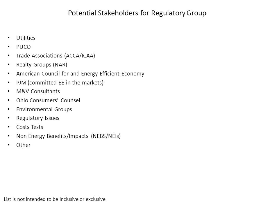 Potential Stakeholders for Regulatory Group Utilities PUCO Trade Associations (ACCA/ICAA) Realty Groups (NAR) American Council for and Energy Efficient Economy PJM (committed EE in the markets) M&V Consultants Ohio Consumers' Counsel Environmental Groups Regulatory Issues Costs Tests Non Energy Benefits/Impacts (NEBS/NEIs) Other List is not intended to be inclusive or exclusive