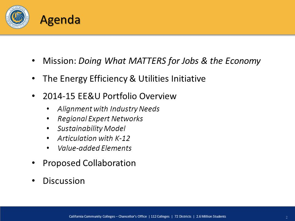 2 California Community Colleges – Chancellor's Office | 112 Colleges | 72 Districts | 2.6 Million Students Agenda Mission: Doing What MATTERS for Jobs & the Economy The Energy Efficiency & Utilities Initiative 2014-15 EE&U Portfolio Overview Alignment with Industry Needs Regional Expert Networks Sustainability Model Articulation with K-12 Value-added Elements Proposed Collaboration Discussion
