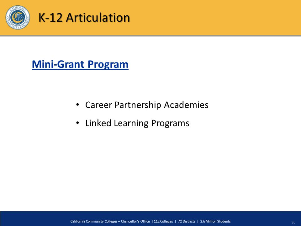 20 California Community Colleges – Chancellor's Office | 112 Colleges | 72 Districts | 2.6 Million Students K-12 Articulation Mini-Grant Program Caree