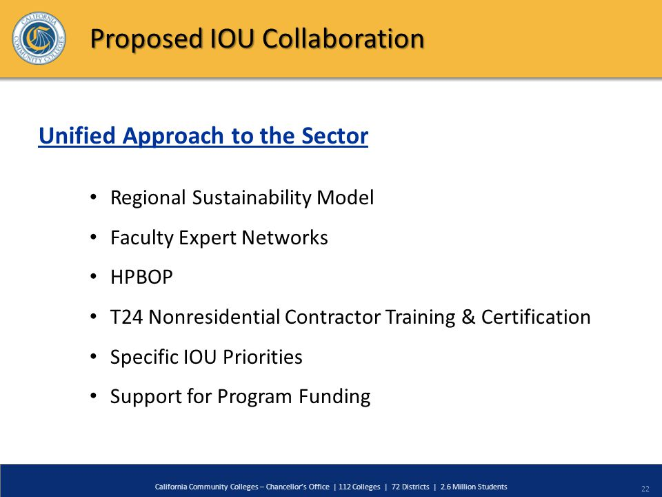 22 California Community Colleges – Chancellor's Office | 112 Colleges | 72 Districts | 2.6 Million Students Proposed IOU Collaboration Regional Sustai