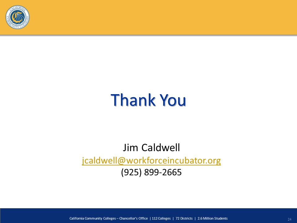 24 California Community Colleges – Chancellor's Office | 112 Colleges | 72 Districts | 2.6 Million Students Thank You Jim Caldwell jcaldwell@workforceincubator.org (925) 899-2665