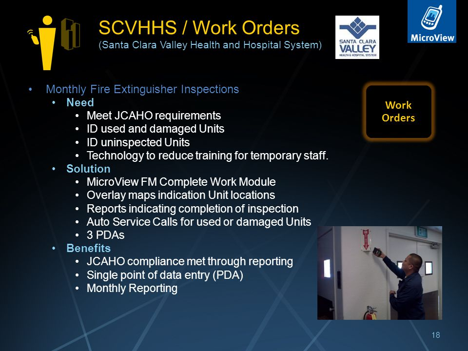 SCVHHS / Work Orders (Santa Clara Valley Health and Hospital System) Monthly Fire Extinguisher Inspections Need Meet JCAHO requirements ID used and damaged Units ID uninspected Units Technology to reduce training for temporary staff.