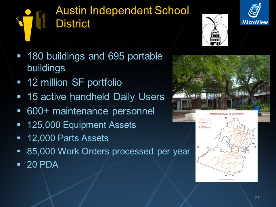 Austin Independent School District  180 buildings and 695 portable buildings  12 million SF portfolio  15 active handheld Daily Users  600+ maintenance personnel  125,000 Equipment Assets  12,000 Parts Assets  85,000 Work Orders processed per year  20 PDA 21