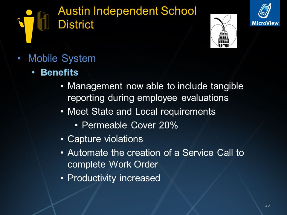 23 Austin Independent School District Mobile System Benefits Management now able to include tangible reporting during employee evaluations Meet State and Local requirements Permeable Cover 20% Capture violations Automate the creation of a Service Call to complete Work Order Productivity increased