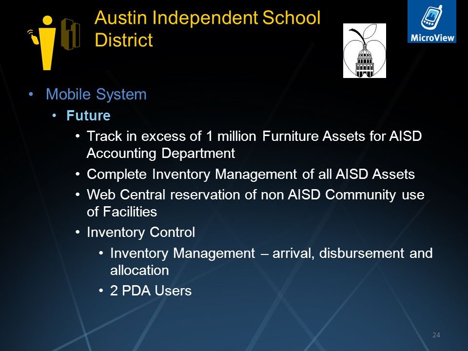 24 Austin Independent School District Mobile System Future Track in excess of 1 million Furniture Assets for AISD Accounting Department Complete Inventory Management of all AISD Assets Web Central reservation of non AISD Community use of Facilities Inventory Control Inventory Management – arrival, disbursement and allocation 2 PDA Users