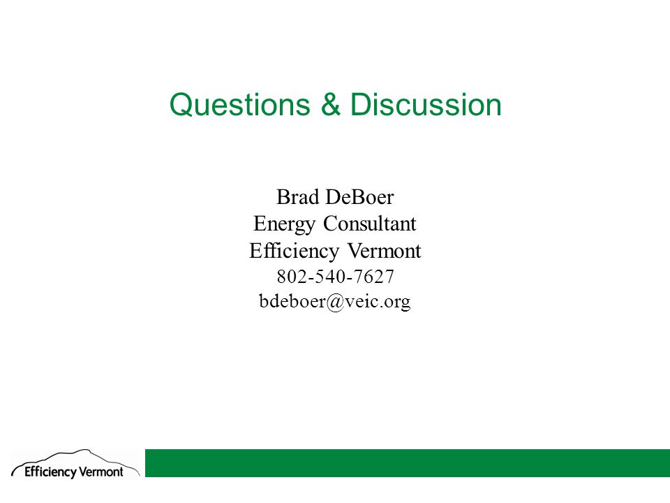 11 Questions & Discussion Brad DeBoer Energy Consultant Efficiency Vermont 802-540-7627 bdeboer@veic.org