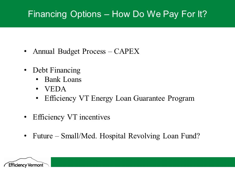 9 Financing Options – How Do We Pay For It? Annual Budget Process – CAPEX Debt Financing Bank Loans VEDA Efficiency VT Energy Loan Guarantee Program E