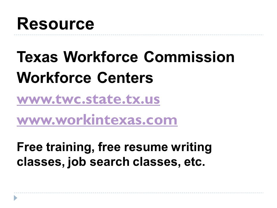 Resource Texas Workforce Commission Workforce Centers www.twc.state.tx.us www.workintexas.com Free training, free resume writing classes, job search classes, etc.