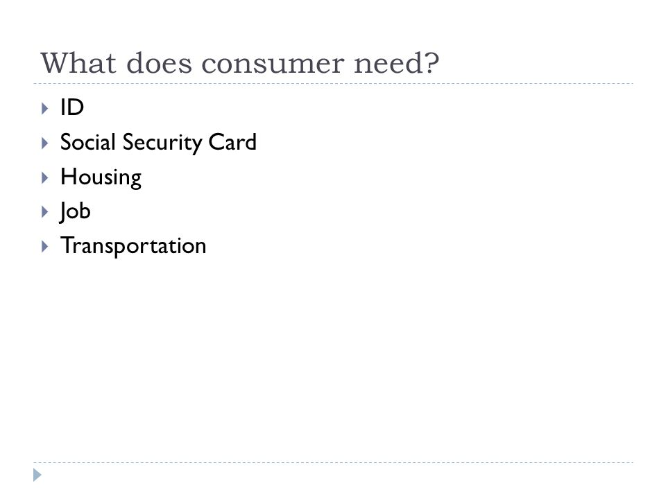 What does consumer need  ID  Social Security Card  Housing  Job  Transportation