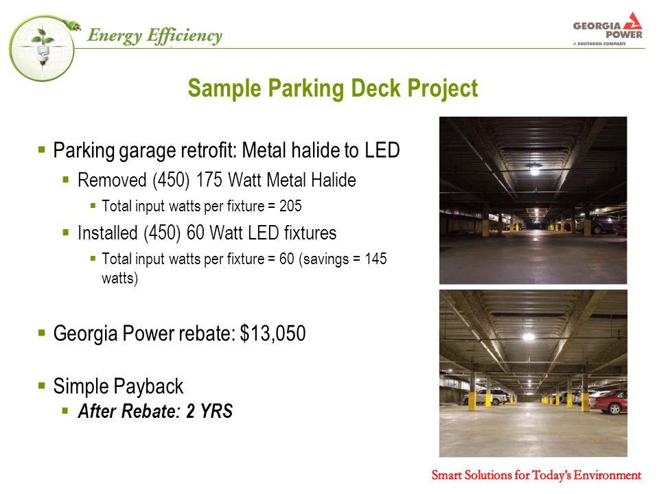Sample Parking Deck Project  Parking garage retrofit: Metal halide to LED  Removed (450) 175 Watt Metal Halide  Total input watts per fixture = 205  Installed (450) 60 Watt LED fixtures  Total input watts per fixture = 60 (savings = 145 watts)  Georgia Power rebate: $13,050  Simple Payback  After Rebate: 2 YRS