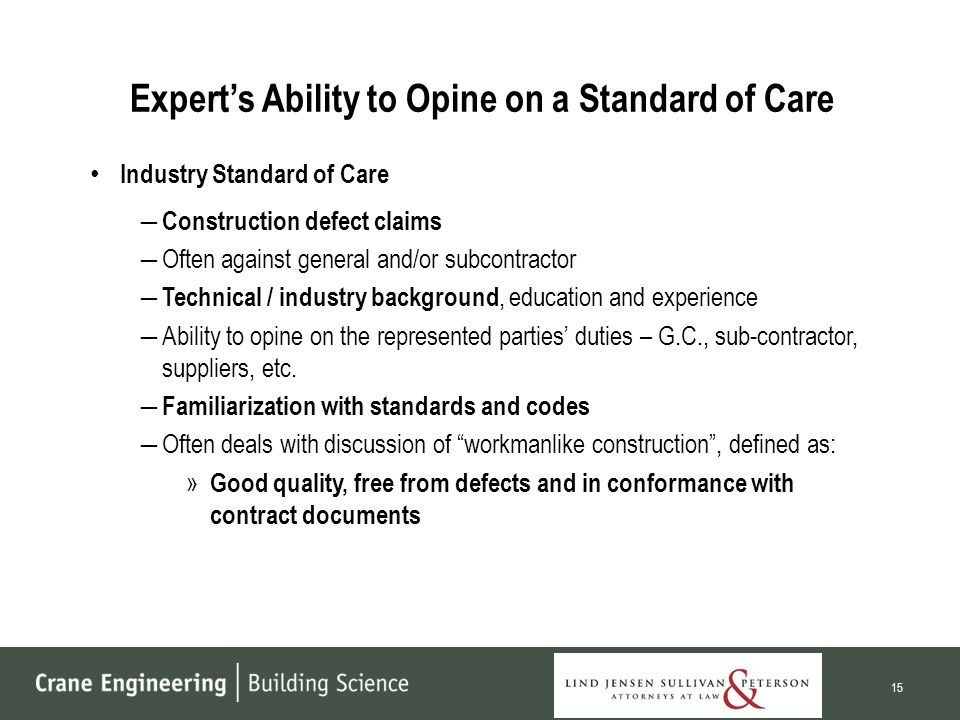 Expert's Ability to Opine on a Standard of Care Industry Standard of Care ― Construction defect claims ―Often against general and/or subcontractor ― Technical / industry background, education and experience ―Ability to opine on the represented parties' duties – G.C., sub-contractor, suppliers, etc.