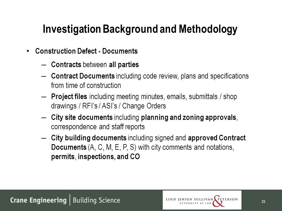Investigation Background and Methodology Construction Defect - Documents ― Contracts between all parties ― Contract Documents including code review, plans and specifications from time of construction ― Project files including meeting minutes, emails, submittals / shop drawings / RFI's / ASI's / Change Orders ― City site documents including planning and zoning approvals, correspondence and staff reports ― City building documents including signed and approved Contract Documents (A, C, M, E, P, S) with city comments and notations, permits, inspections, and CO 23